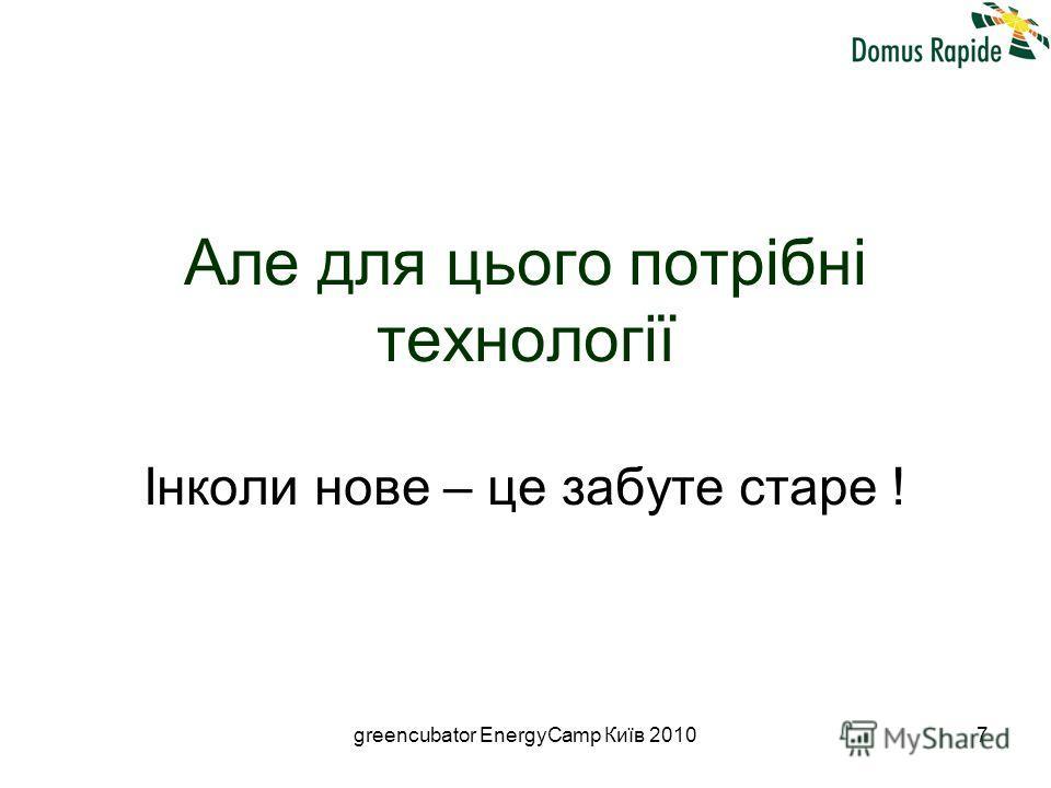 greencubator EnergyCamp Київ 20107 Але для цього потрібні технології Інколи нове – це забуте старе !