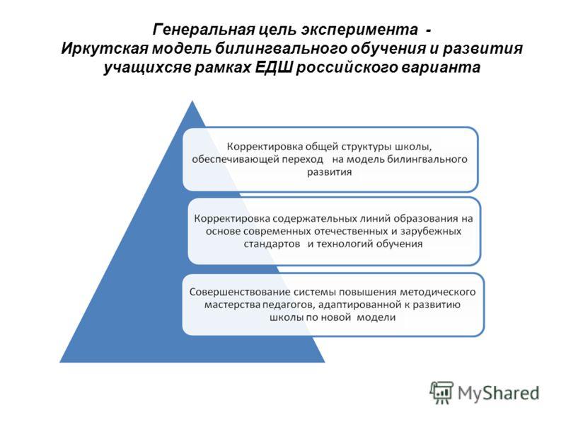 Генеральная цель эксперимента - Иркутская модель билингвального обучения и развития учащихсяв рамках ЕДШ российского варианта