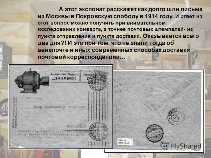 А этот экспонат расскажет как долго шли письма из Москвы в Покровскую слободу в 1914 году. И ответ на этот вопрос можно получить при внимательном исследовании конверта, а точнее почтовых штемпелей- из пункта отправления и пункта доставки. Оказывается