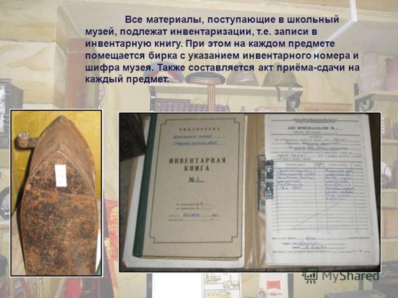 Все материалы, поступающие в школьный музей, подлежат инвентаризации, т.е. записи в инвентарную книгу. При этом на каждом предмете помещается бирка с указанием инвентарного номера и шифра музея. Также составляется акт приёма-сдачи на каждый предмет.