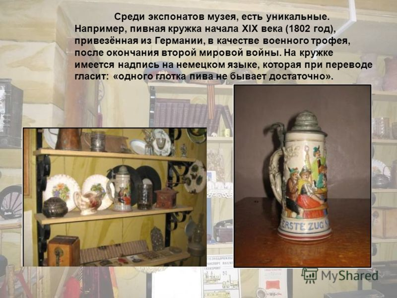 Среди экспонатов музея, есть уникальные. Например, пивная кружка начала XIX века (1802 год), привезённая из Германии, в качестве военного трофея, после окончания второй мировой войны. На кружке имеется надпись на немецком языке, которая при переводе