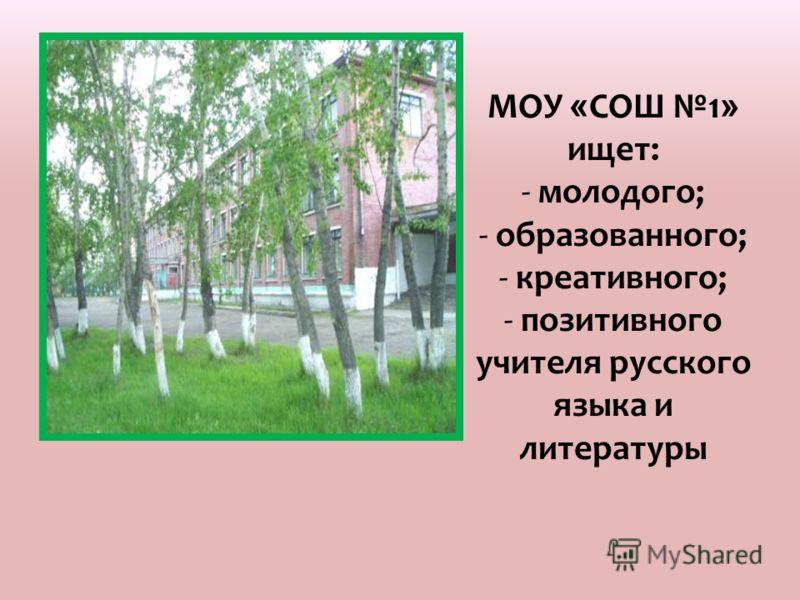 МОУ « СОШ 1 » ищет: - молодого; - образованного; - креативного; - позитивного учителя русского языка и литературы