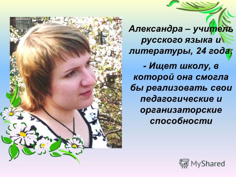 Александра – учитель русского языка и литературы, 24 года: - Ищет школу, в которой она смогла бы реализовать свои педагогические и организаторские способности
