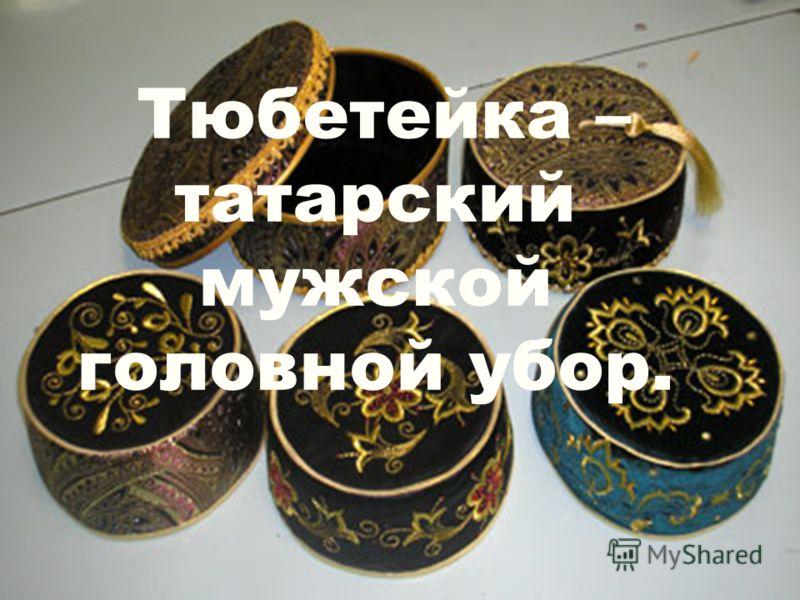 Тюбетейка – татарский мужской головной убор.
