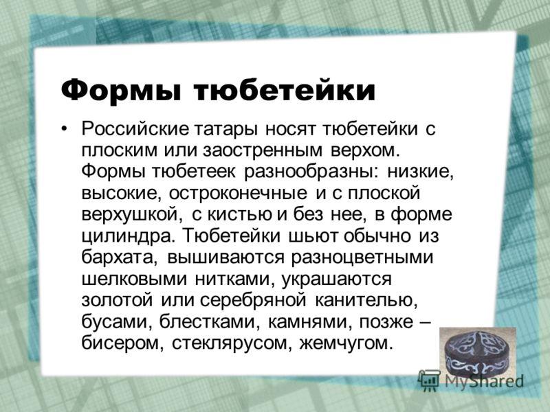 Формы тюбетейки Российские татары носят тюбетейки с плоским или заостренным верхом. Формы тюбетеек разнообразны: низкие, высокие, остроконечные и с плоской верхушкой, с кистью и без нее, в форме цилиндра. Тюбетейки шьют обычно из бархата, вышиваются