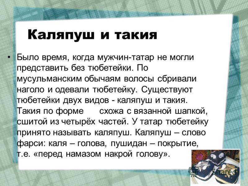 Каляпуш и такия Было время, когда мужчин-татар не могли представить без тюбетейки. По мусульманским обычаям волосы сбривали наголо и одевали тюбетейку. Существуют тюбетейки двух видов - каляпуш и такия. Такия по форме схожа с вязанной шапкой, сшитой