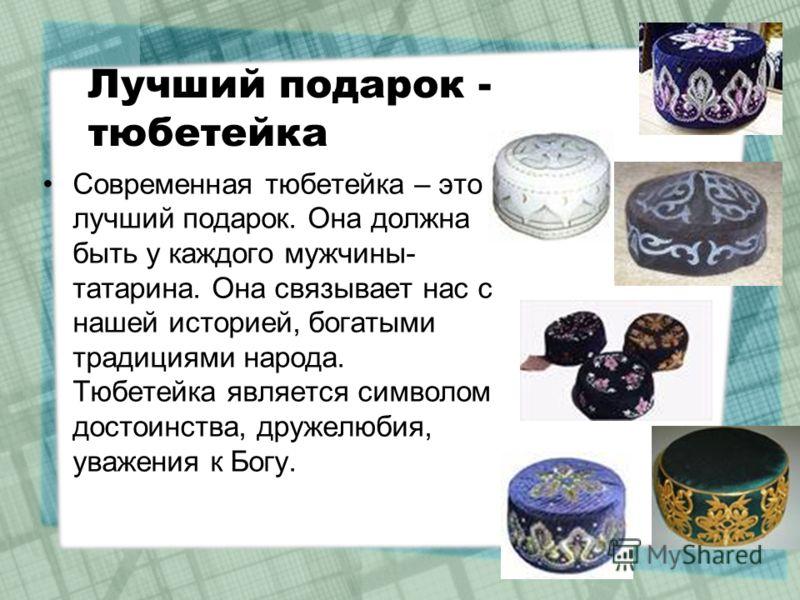 Лучший подарок - тюбетейка Современная тюбетейка – это лучший подарок. Она должна быть у каждого мужчины- татарина. Она связывает нас с нашей историей, богатыми традициями народа. Тюбетейка является символом достоинства, дружелюбия, уважения к Богу.