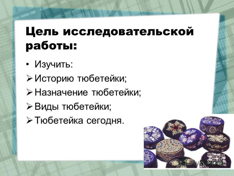 Цель исследовательской работы: Изучить: Историю тюбетейки; Назначение тюбетейки; Виды тюбетейки; Тюбетейка сегодня.