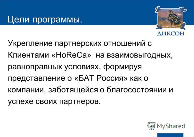 Цели программы. Укрепление партнерских отношений с Клиентами «HoReCa» на взаимовыгодных, равноправных условиях, формируя представление о «БАТ Россия» как о компании, заботящейся о благосостоянии и успехе своих партнеров.