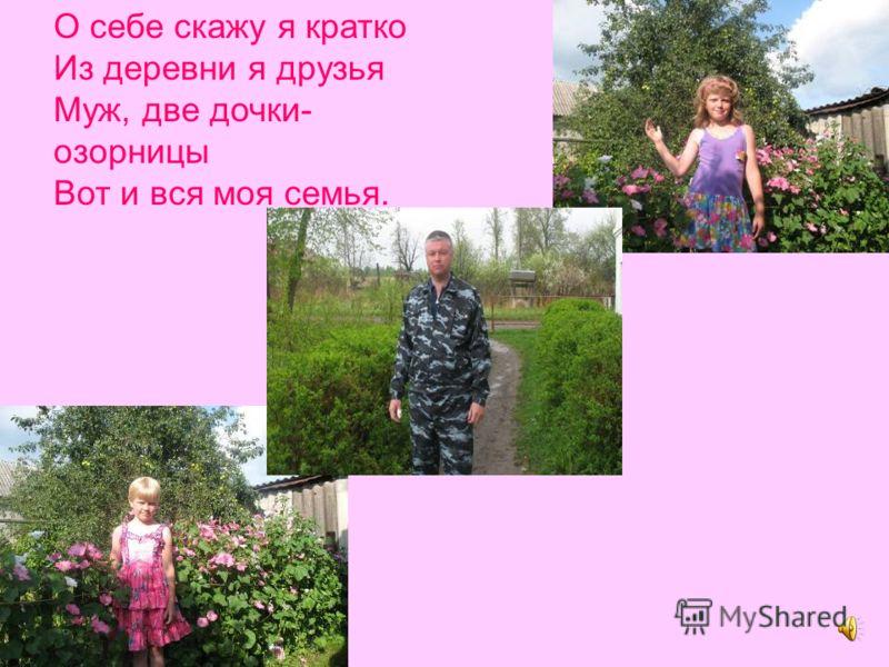 О себе скажу я кратко Из деревни я друзья Муж, две дочки- озорницы Вот и вся моя семья.