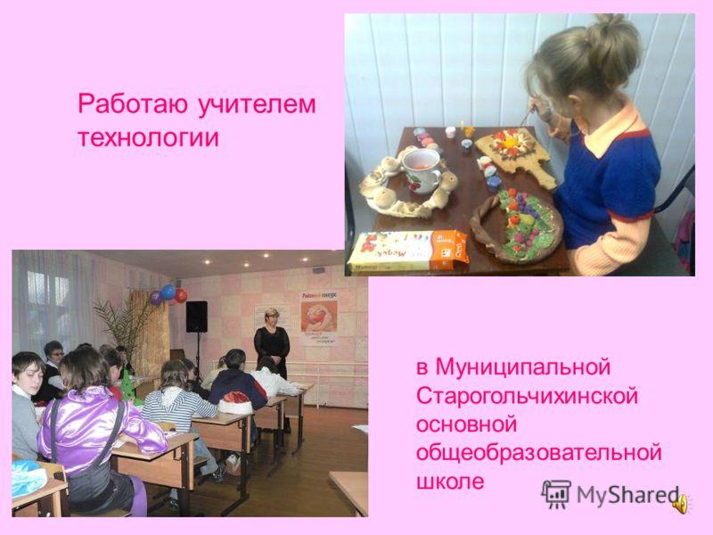 Работаю учителем технологии в Муниципальной Старогольчихинской основной общеобразовательной школе