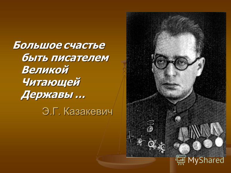 Э.Г. Казакевич Большое счастье быть писателем Великой Читающей Державы …