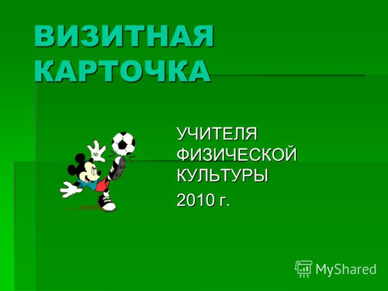 ВИЗИТНАЯ КАРТОЧКА УЧИТЕЛЯ ФИЗИЧЕСКОЙ КУЛЬТУРЫ 2010 г.