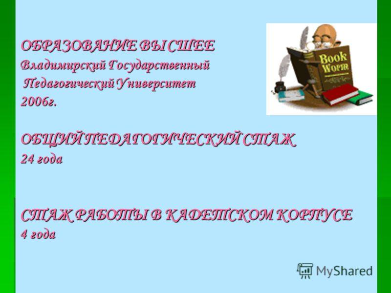 ОБРАЗОВАНИЕ ВЫСШЕЕ Владимирский Государственный Педагогический Университет 2006г. ОБЩИЙ ПЕДАГОГИЧЕСКИЙ СТАЖ 24 года СТАЖ РАБОТЫ В КАДЕТСКОМ КОРПУСЕ 4 года