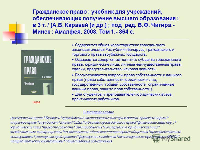 Ключевые слова: назад Содержится общая характеристика гражданского законодательства Республики Беларусь, гражданского и торгового права зарубежных государств. Освещается содержание понятий: субъекты гражданского права, юридические лица, личные неимущ