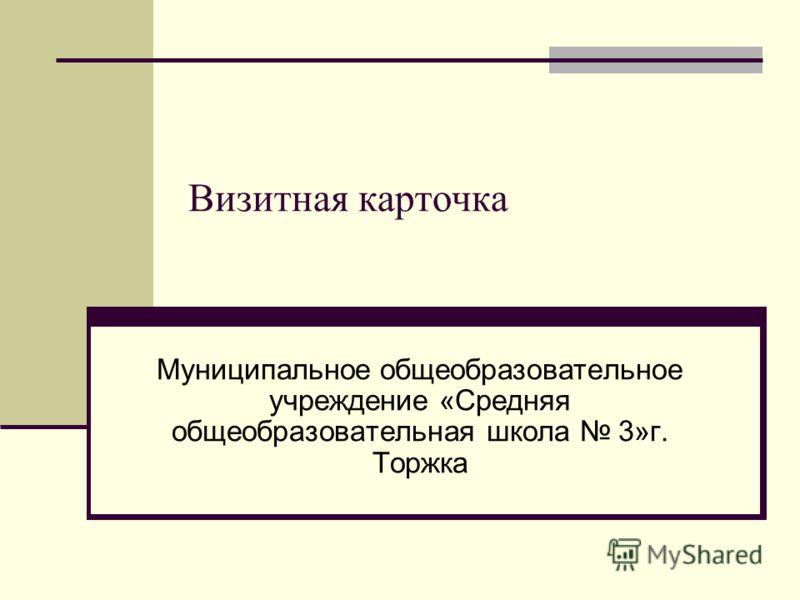 Визитная карточка Муниципальное общеобразовательное учреждение «Средняя общеобразовательная школа 3»г. Торжка