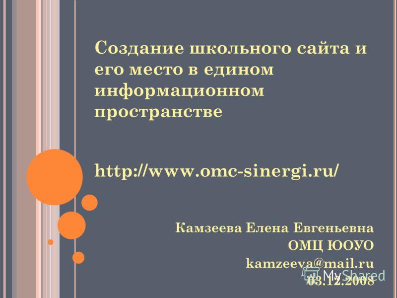 Создание школьного сайта и его место в едином информационном пространстве http://www.omc-sinergi.ru/ Камзеева Елена Евгеньевна ОМЦ ЮОУО kamzeeva@mail.ru 03.12.2008