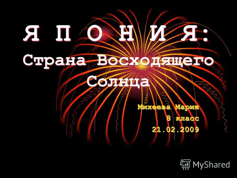 Я П О Н И Я: Страна Восходящего Солнца Михеева Мария 8 класс 21.02.2009