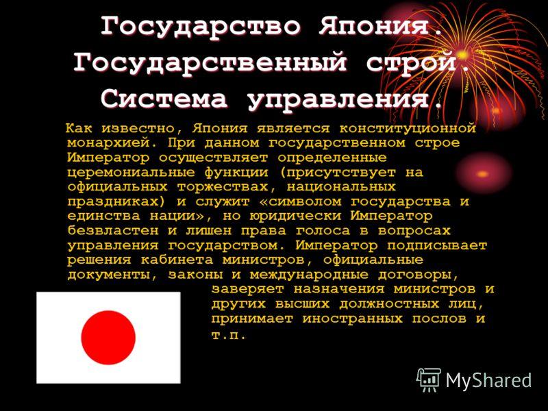 Государство Япония. Государственный строй. Система управления. Как известно, Япония является конституционной монархией. При данном государственном строе Император осуществляет определенные церемониальные функции (присутствует на официальных торжества