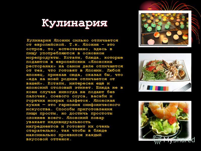 Кулинария Кулинария Японии сильно отличается от европейской. Т.к. Япония – это остров, то, естественно, здесь в пищу употребляются в основном морепродукты. Кстати, блюда, которые подаются в европейских «Японских ресторанах» на самом деле отличаются о
