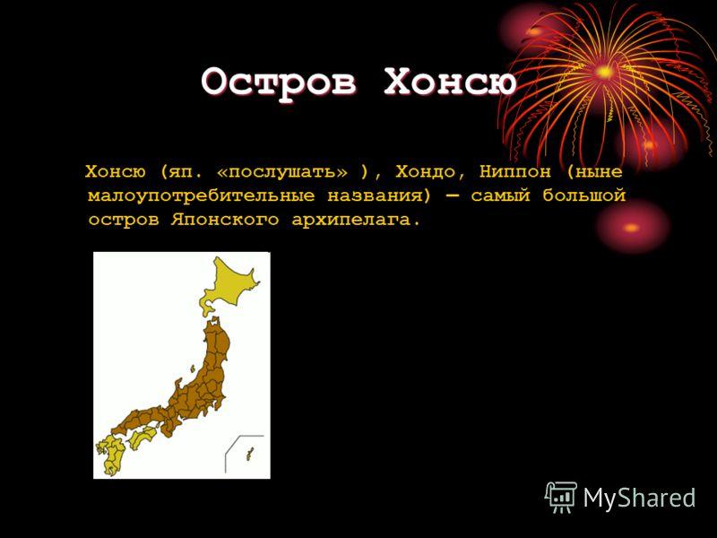 Остров Хонсю Хонсю (яп. «послушать» ), Хондо, Ниппон (ныне малоупотребительные названия) самый большой остров Японского архипелага.