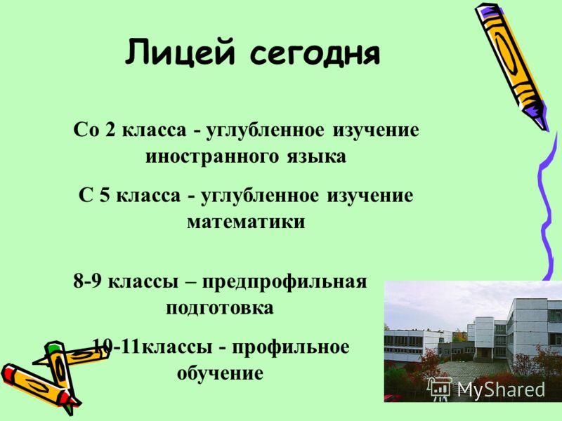 Лицей сегодня Со 2 класса - углубленное изучение иностранного языка С 5 класса - углубленное изучение математики 8-9 классы – предпрофильная подготовка 10-11классы - профильное обучение