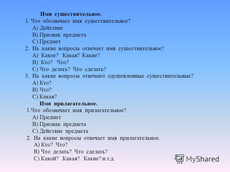 Имя существительное. 1. Что обозначает имя существительное? А) Действие В) Признак предмета С) Предмет 2. На какие вопросы отвечает имя существительное? А) Какое? Какая? Какие? В) Кто? Что? С) Что делать? Что сделать? 3. На какие вопросы отвечают оду
