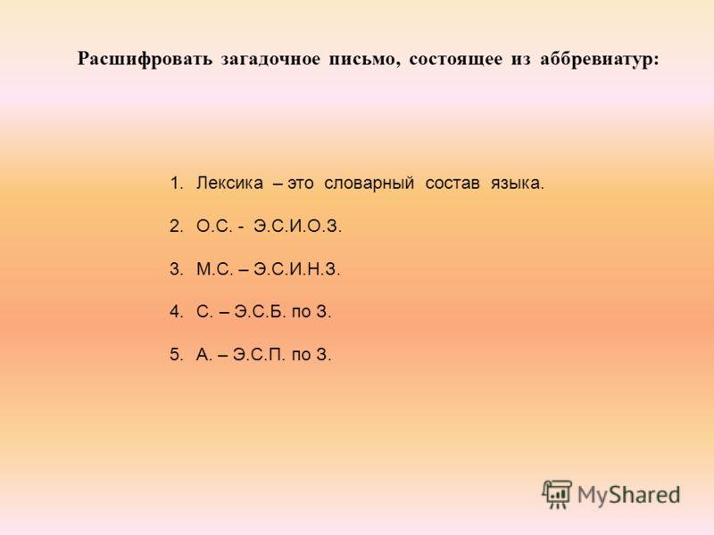 Расшифровать загадочное письмо, состоящее из аббревиатур: 1.Лексика – это словарный состав языка. 2.О.С. - Э.С.И.О.З. 3.М.С. – Э.С.И.Н.З. 4.С. – Э.С.Б. по З. 5.А. – Э.С.П. по З.