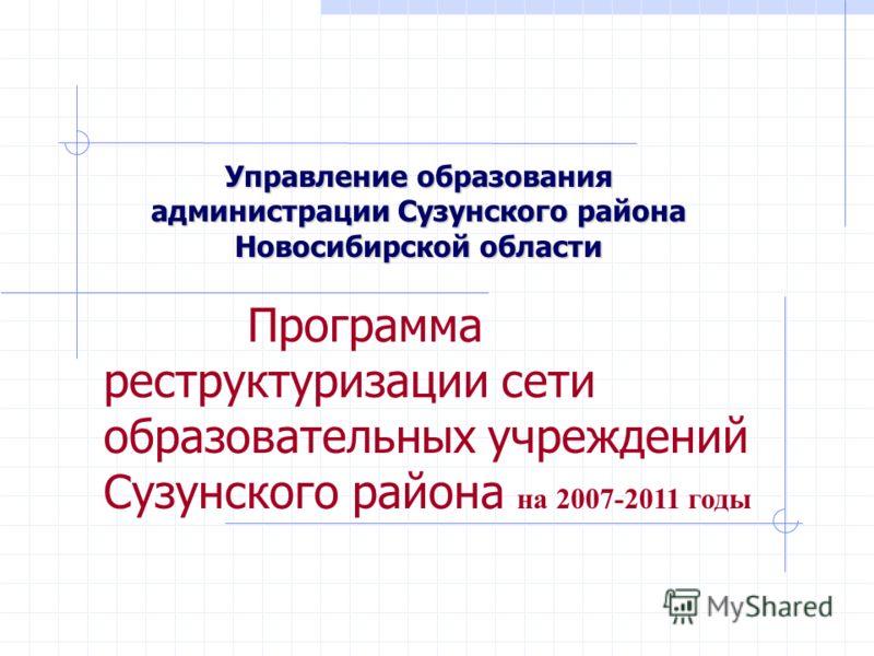 Управление образования администрации Сузунского района Новосибирской области Программа реструктуризации сети образовательных учреждений Сузунского района на 2007-2011 годы
