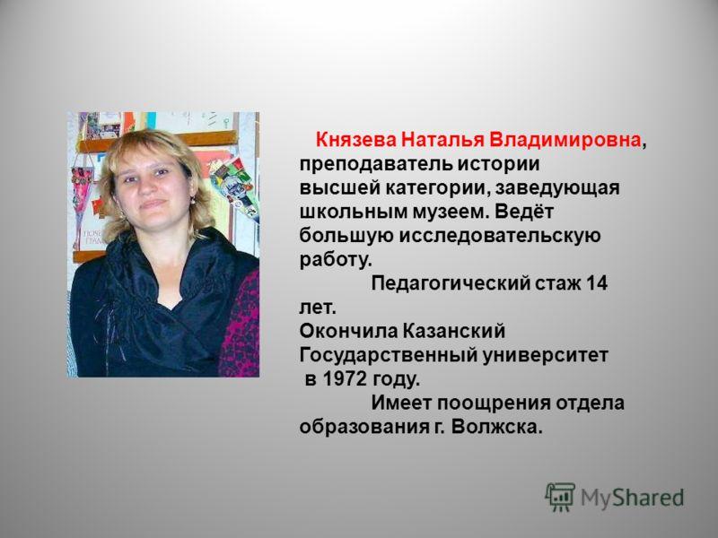 Князева Наталья Владимировна, преподаватель истории высшей категории, заведующая школьным музеем. Ведёт большую исследовательскую работу. Педагогический стаж 14 лет. Окончила Казанский Государственный университет в 1972 году. Имеет поощрения отдела о