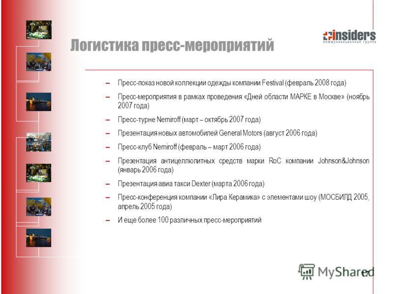 17 Логистика пресс-мероприятий – Пресс-показ новой коллекции одежды компании Festival (февраль 2008 года) – Пресс-мероприятия в рамках проведения «Дней области МАРКЕ в Москве» (ноябрь 2007 года) – Пресс-турне Nemiroff (март – октябрь 2007 года) – Пре