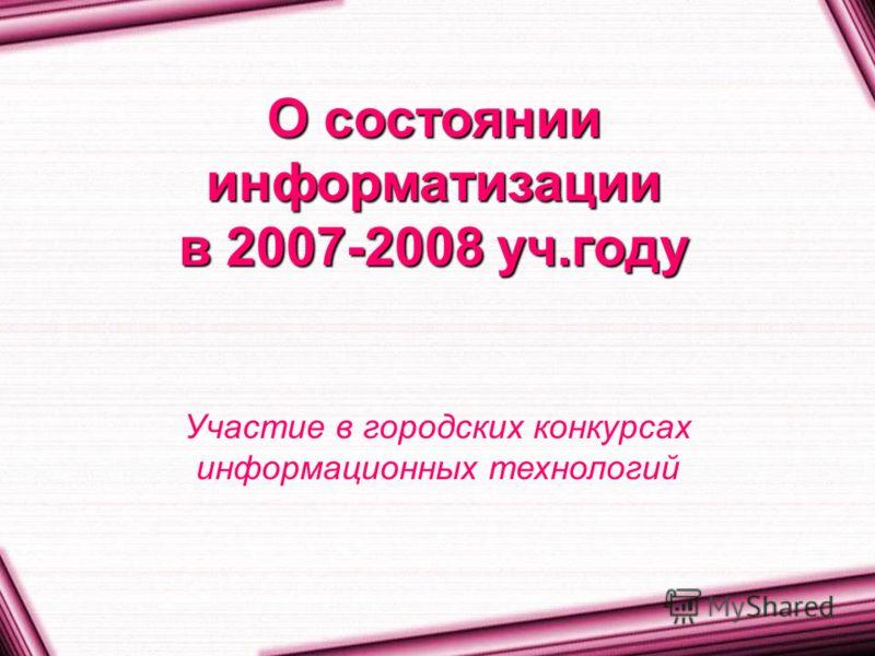 О состоянии информатизации в 2007-2008 уч.году Участие в городских конкурсах информационных технологий