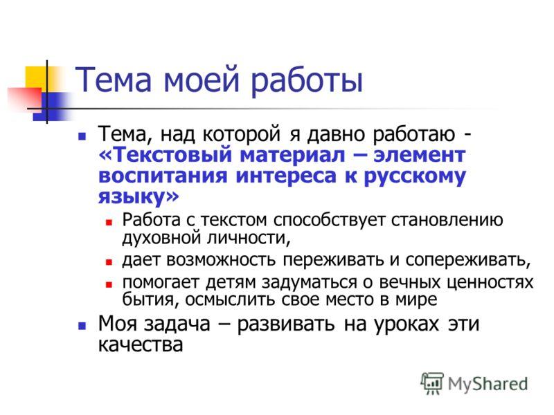 Тема моей работы Тема, над которой я давно работаю - «Текстовый материал – элемент воспитания интереса к русскому языку» Работа с текстом способствует становлению духовной личности, дает возможность переживать и сопереживать, помогает детям задуматьс
