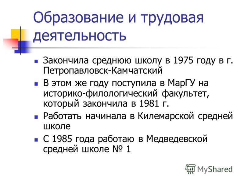 Образование и трудовая деятельность Закончила среднюю школу в 1975 году в г. Петропавловск-Камчатский В этом же году поступила в МарГУ на историко-филологический факультет, который закончила в 1981 г. Работать начинала в Килемарской средней школе С 1
