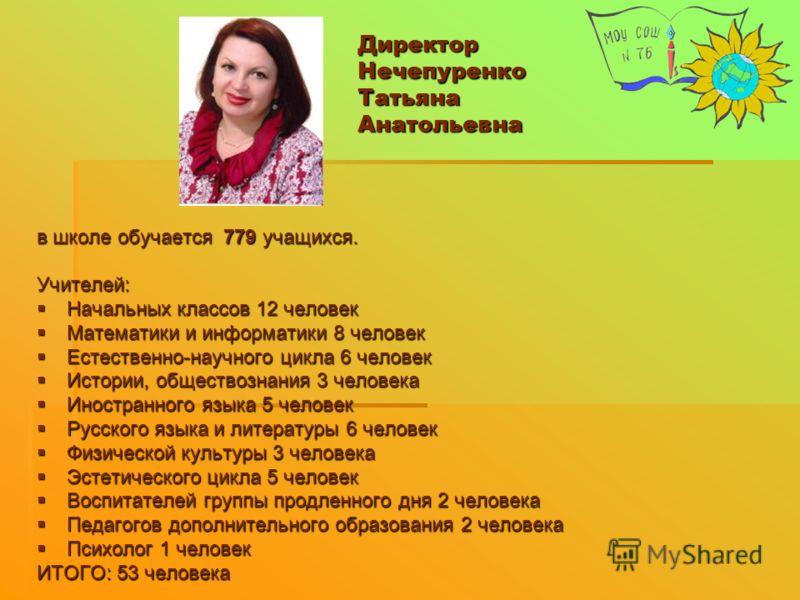 Директор Нечепуренко Татьяна Анатольевна в школе обучается 779 учащихся. Учителей: Начальных классов 12 человек Начальных классов 12 человек Математики и информатики 8 человек Математики и информатики 8 человек Естественно-научного цикла 6 человек Ес