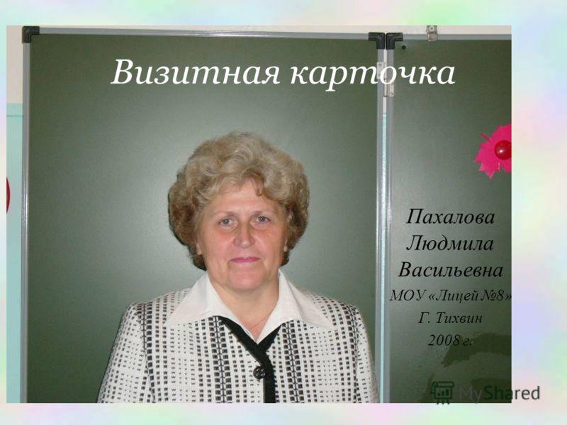 Визитная карточка Пахалова Людмила Васильевна МОУ «Лицей 8» Г. Тихвин 2008 г.