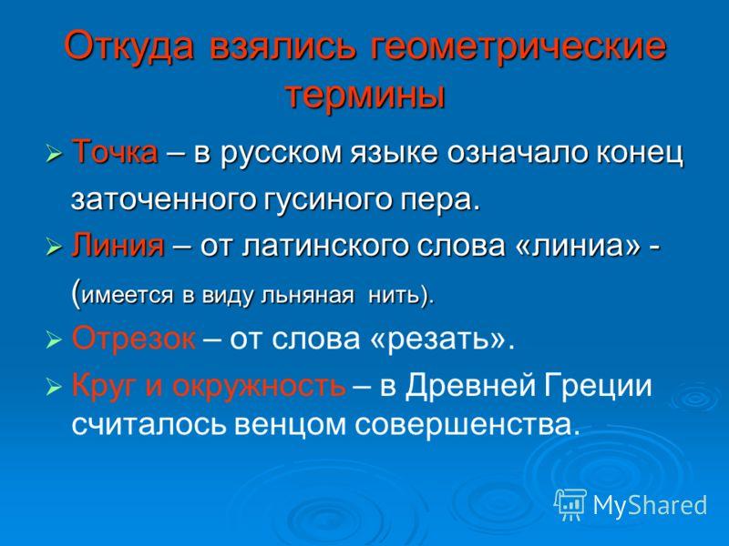 Откуда взялись геометрические термины Точка – в русском языке означало конец Точка – в русском языке означало конец заточенного гусиного пера. заточенного гусиного пера. Линия – от латинского слова «линиа» - Линия – от латинского слова «линиа» - ( им
