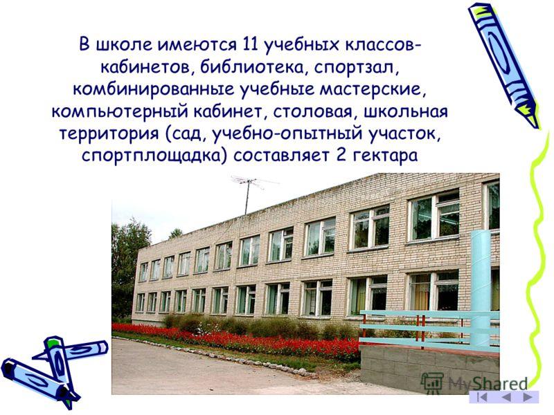 В школе имеются 11 учебных классов- кабинетов, библиотека, спортзал, комбинированные учебные мастерские, компьютерный кабинет, столовая, школьная территория (сад, учебно-опытный участок, спортплощадка) составляет 2 гектара