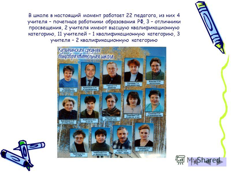 В школе в настоящий момент работает 22 педагога, из них 4 учителя – почетные работники образования РФ, 3 – отличники просвещения, 2 учителя имеют высшую квалификационную категорию, 11 учителей – 1 квалификационную категорию, 3 учителя – 2 квалификаци