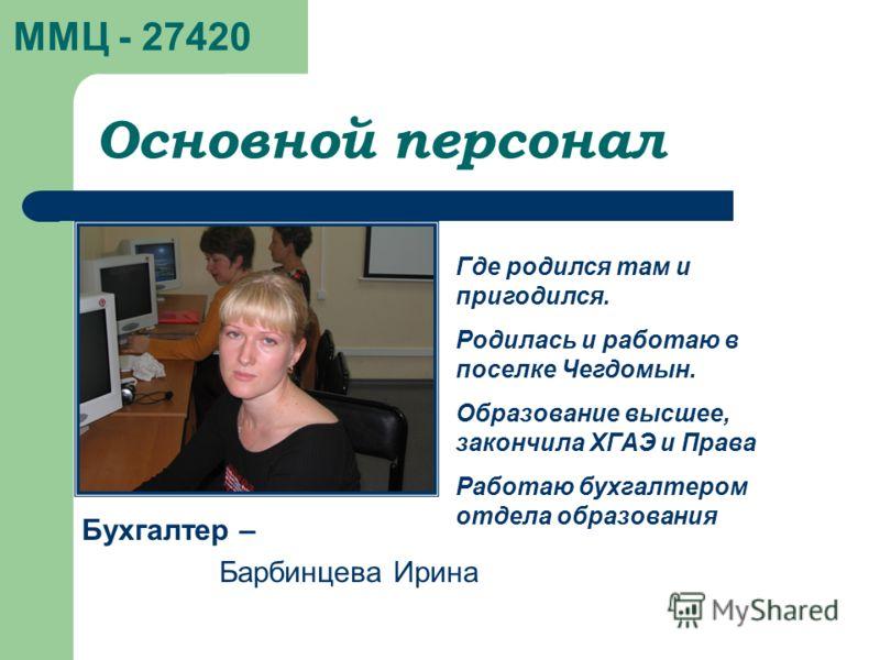 ММЦ - 27420 Бухгалтер – Барбинцева Ирина Основной персонал Где родился там и пригодился. Родилась и работаю в поселке Чегдомын. Образование высшее, закончила ХГАЭ и Права Работаю бухгалтером отдела образования