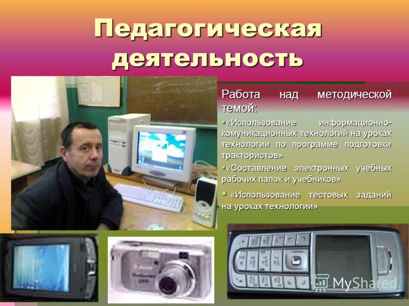 Педагогическая деятельность Работа над методической темой: «Использование информационно- комуникационных технологий на уроках технологии по программе подготовки трактористов» «Использование информационно- комуникационных технологий на уроках технолог