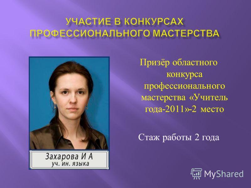 Призёр областного конкурса профессионального мастерства « Учитель года -2011»-2 место Стаж работы 2 года
