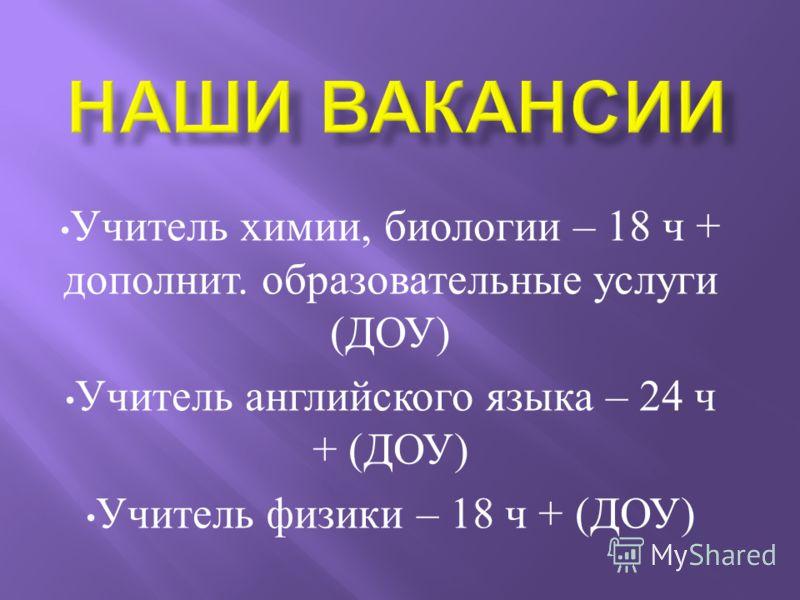 Учитель химии, биологии – 18 ч + дополнит. образовательные услуги ( ДОУ ) Учитель английского языка – 24 ч + ( ДОУ ) Учитель физики – 18 ч + ( ДОУ )
