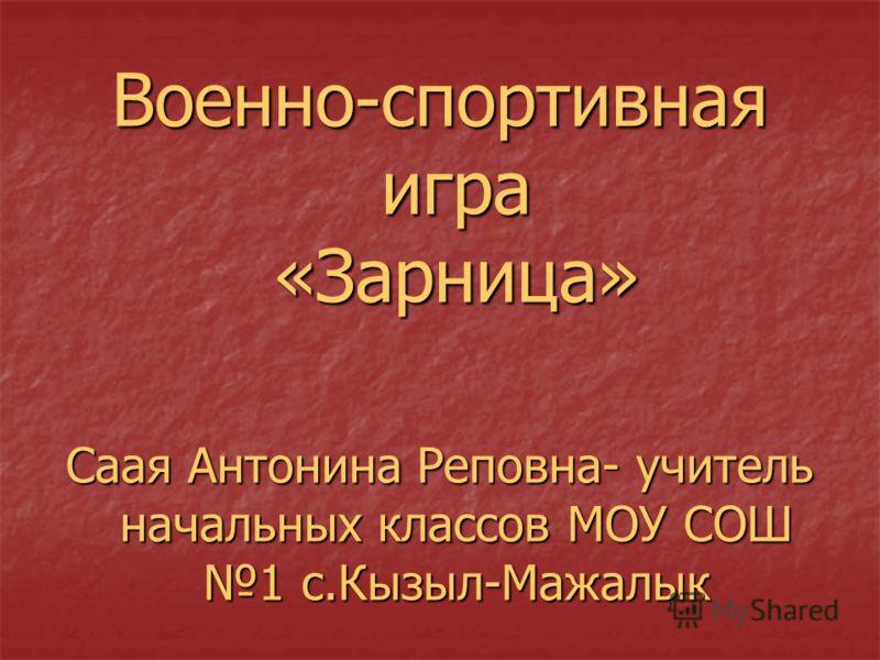 Военно-спортивная игра «Зарница» Саая Антонина Реповна- учитель начальных классов МОУ СОШ 1 с.Кызыл-Мажалык