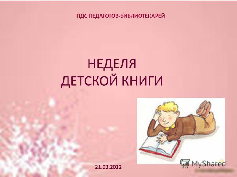 ПДС ПЕДАГОГОВ-БИБЛИОТЕКАРЕЙ НЕДЕЛЯ ДЕТСКОЙ КНИГИ 21.03.2012