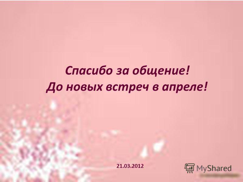 Спасибо за общение! До новых встреч в апреле! 21.03.2012