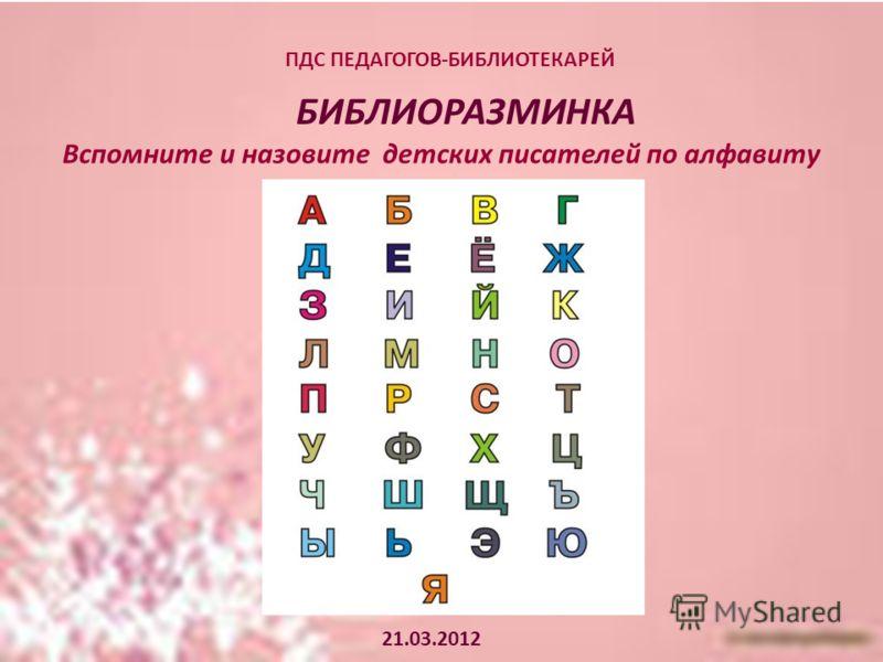 ПДС ПЕДАГОГОВ-БИБЛИОТЕКАРЕЙ БИБЛИОРАЗМИНКА 21.03.2012 Вспомните и назовите детских писателей по алфавиту