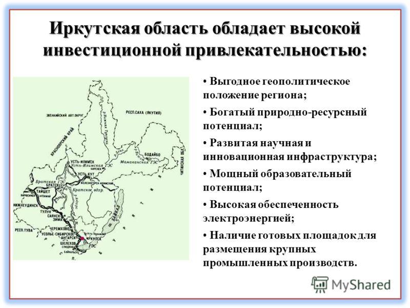 Иркутская область обладает высокой инвестиционной привлекательностью: Выгодное геополитическое положение региона; Богатый природно-ресурсный потенциал; Развитая научная и инновационная инфраструктура; Мощный образовательный потенциал; Высокая обеспеч