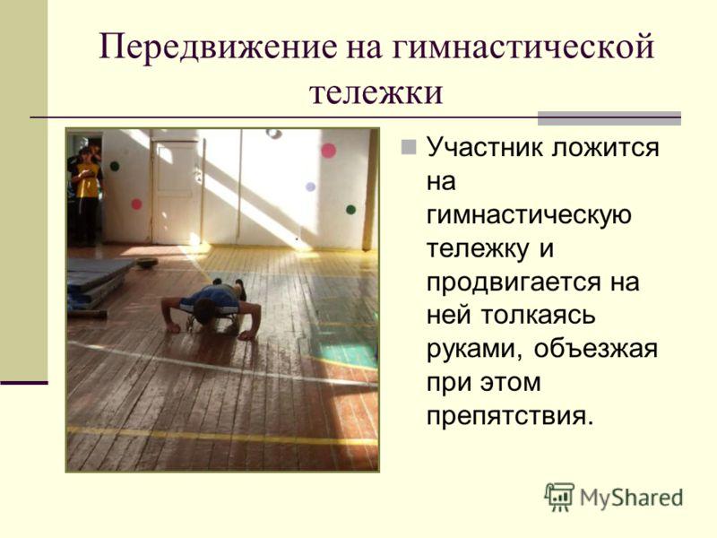Передвижение на гимнастической тележки Участник ложится на гимнастическую тележку и продвигается на ней толкаясь руками, объезжая при этом препятствия.