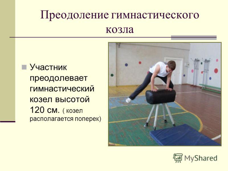 Преодоление гимнастического козла Участник преодолевает гимнастический козел высотой 120 см. ( козел располагается поперек)